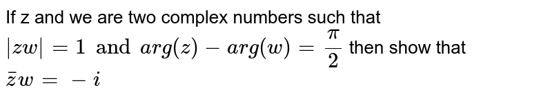 If z and we are two complex numbers such that `|zw|=1 and arg(z)-arg(w)=(pi)/(2)` then show that `barzw=-i`