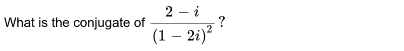What is the conjugate of `(2-i)/((1-2i)^(2))?`