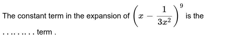 The constant term in the expansion of `(x-1/(3x^(2)))^(9)` is the `………` term .