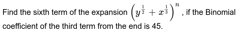 Find the sixth term of the expansion `(y^(1/2) +x^(1/3))^(n)` , if the Binomial coefficient of the third term from the end is 45.