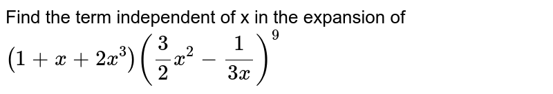 Find the term independent of x in the expansion of `(1+x+2x^(3))(3/2 x^(2)-1/(3x))^(9)`