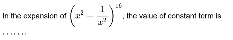 In the expansion of  `(x^(2)-1/(x^(2)))^(16)`, the value  of constant  term is `…….`
