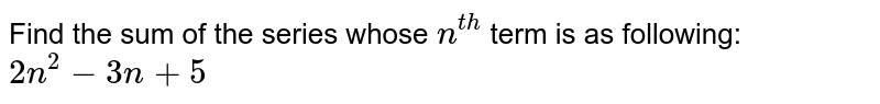 Find the sum of the series whose `n^(th)` term is as following: <br>  `2n^(2)-3n+ 5`