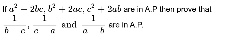 If `a^(2) + 2bc, b^(2) + 2ac, c^(2) + 2ab` are in A.P then prove that `(1)/(b-c), (1)/(c-a) and (1)/(a-b)` are in A.P.