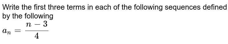 Write the first three terms in each of the following sequences defined by the following <br> `a_(n)= (n-3)/(4)`