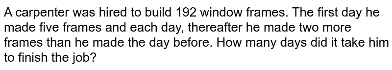 A carpenter was hired to build 192 window frames. The first day he made five frames and each day, thereafter he made two more frames than he made the day before. How many days did it take him to finish the job?