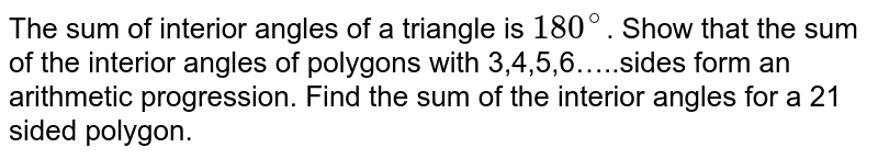 The sum of interior angles of a triangle is `180^(@)`. Show that the sum of the interior angles of polygons with 3,4,5,6…..sides form an arithmetic progression. Find the sum of the interior angles for a 21 sided polygon.
