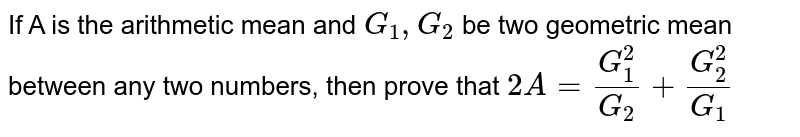 If A is the arithmetic mean and `G_(1), G_(2)` be two geometric mean between any two numbers, then prove that `2A = (G_(1)^(2))/(G_(2)) + (G_(2)^(2))/(G_(1))`