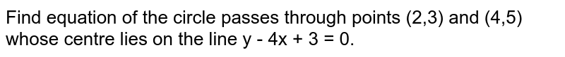 Find equation of the circle passes through points (2,3) and (4,5) whose centre lies on the line y - 4x + 3 = 0.
