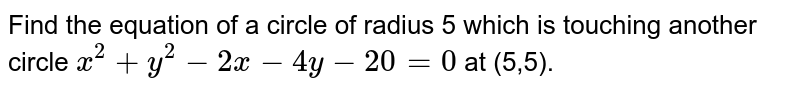 Find the equation of a circle of radius 5 which is touching another circle `x^(2) + y^(2) - 2x - 4y - 20 = 0` at (5,5).