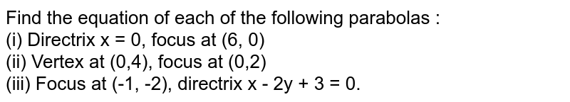 Find the equation of each of the following parabolas : <br> (i) Directrix x = 0, focus at (6, 0) <br> (ii) Vertex at (0,4), focus at (0,2) <br> (iii) Focus at (-1, -2), directrix x - 2y + 3 = 0.