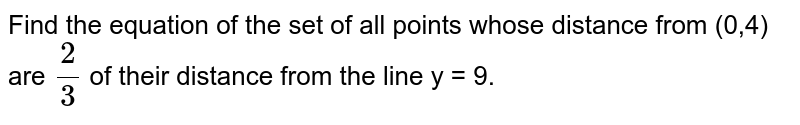 Find the equation of the set of all points whose distance from (0,4) are `(2)/(3)` of their distance fro m the line y = 9.