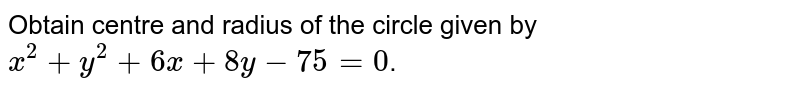 Obtain centre and radius of the circle given by `x^(2) + y^(2) + 6x + 8y - 75 = 0`.
