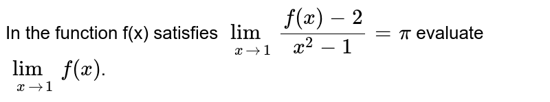 In the function f(x) satisfies `lim_(xto1)(f(x)-2)/(x^(2)-1)=pi` evaluate `lim_(xto1)f(x)`.