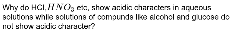 Why do HCI,`HNO_3` etc, show acidic characters in aqueous solutions while solutions of compunds like alcohol and glucose do not show acidic character?