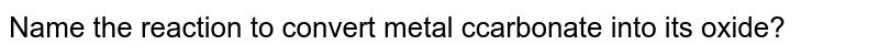 Name the reaction to convert metal ccarbonate into its oxide?