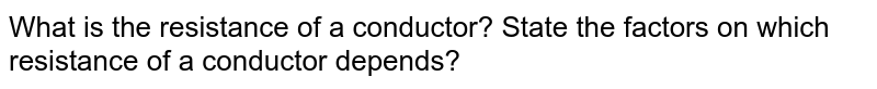 What is the resistance of a conductor? State the factors on which resistance of a conductor depends?
