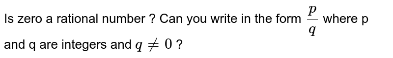 Is zero a rational number ? Can you write in the form `p/q` where p and q are integers and `q ne 0` ?