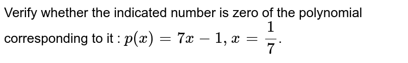Verify whether the indicated number is zero of the polynomial corresponding to it : `p(x)=7x-1,x=1/7`.
