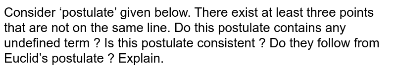 Consider 'postulate' given below. There exist at least three points that are not on the same line. Do this postulate contains any undefined term ? Is this postulate consistent ? Do they follow from Euclid's postulate ? Explain.