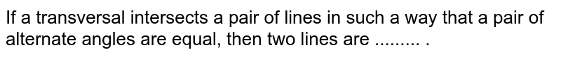 If a transversal intersects a pair of lines in such a way that a pair of alternate angles are equal, then two lines are ......... .