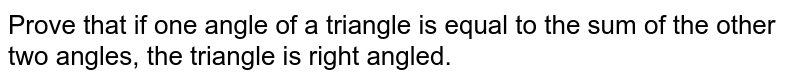 Prove that if one angle of a triangle is equal to the sum of the other two angles, the triangle is right angled.