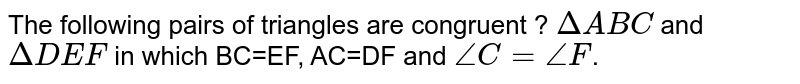 The following pairs of triangles are congruent ? `DeltaABC` and `DeltaDEF` in which BC=EF, AC=DF and `angleC=angleF`.
