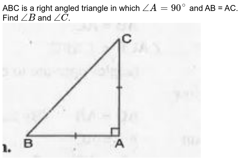 """ABC is a right angled triangle in which `angleA = 90^@` and AB = AC. Find `angleB` and `angleC`. <br><img src=""""https://doubtnut-static.s.llnwi.net/static/physics_images/MBD_MAT_IX_C07_S02_009_Q01.png"""" width=""""80%"""">"""