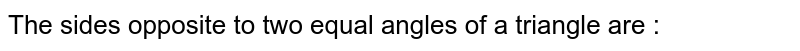 The sides opposite to two equal angles of a triangle are :
