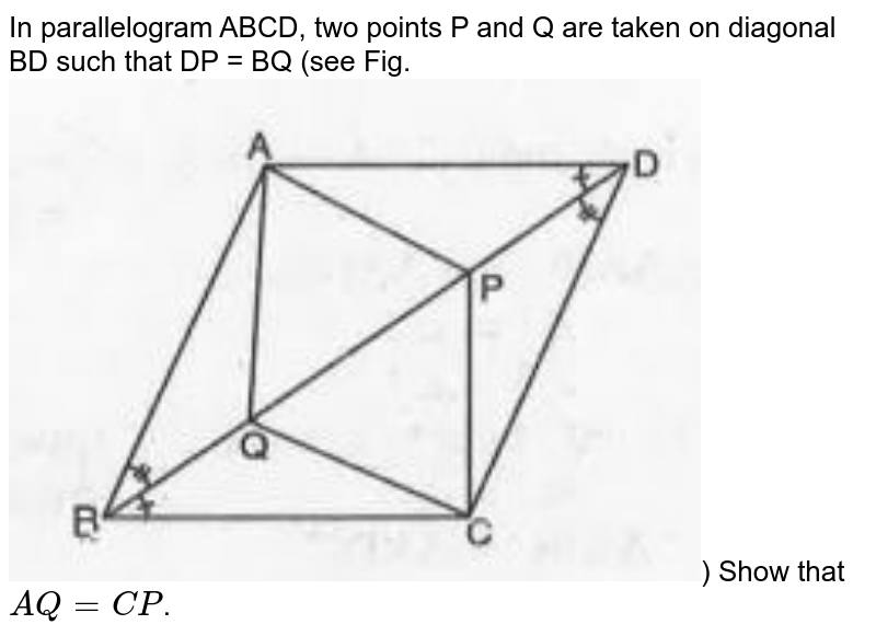 """In parallelogram ABCD, two points P and Q are taken on diagonal BD such that DP = BQ (see Fig. <br><img src=""""https://doubtnut-static.s.llnwi.net/static/physics_images/MBD_MAT_IX_C08_S02_009_Q01.png"""" width=""""80%"""">) Show that `AQ=CP`."""