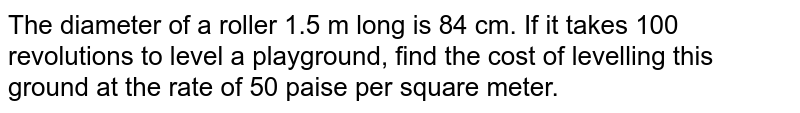 The diameter of a roller 1.5 m long is 84 cm. If it takes 100 revolutions to level a playground, find the cost of levelling this ground at the rate of 50 paise per square meter.