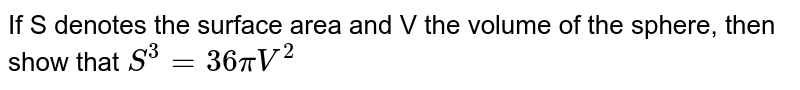 If S denotes the surface area and V the volume of the sphere, then show that `S^3 = 36piV^2`