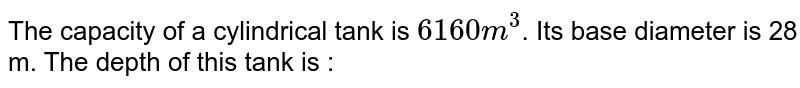The capacity of a cylindrical tank is `6160 m^3`. Its base diameter is 28 m. The depth of this tank is :