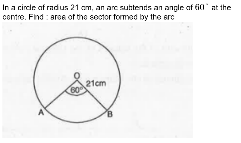 """In a circle of radius 21 cm, an arc subtends an angle of `60°` at the centre. Find : area of the sector formed by the arc <br> <img src=""""https://doubtnut-static.s.llnwi.net/static/physics_images/MBD_MAT_19_01_X_P3_E01_036_Q01.png"""" width=""""80%"""">"""