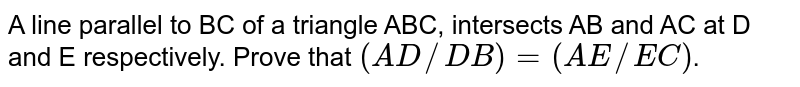 A line parallel to BC of a triangle ABC, intersects AB and AC at D and E respectively. Prove that `(AD//DB) =( AE//EC)`.