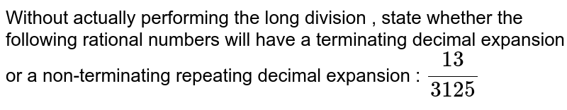 Without actually performing the long division , state whether the following rational numbers will have a terminating decimal expansion or a non-terminating repeating decimal expansion : `13/3125`