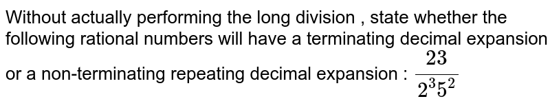 Without actually performing the long division , state whether the following rational numbers will have a terminating decimal expansion or a non-terminating repeating decimal expansion : `23/(2^3 5^2)`