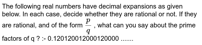The following real numbers have decimal expansions as given below. In each case, decide whether they are rational or not. If they are rational, and of the form `p/q` , what can you say about the prime factors of q ? :-  0.120120012000120000 .......