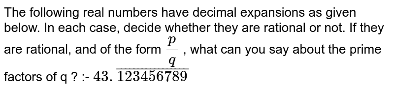 The following real numbers have decimal expansions as given below. In each case, decide whether they are rational or not. If they are rational, and of the form `p/q` , what can you say about the prime factors of q ? :- `43.bar123456789`