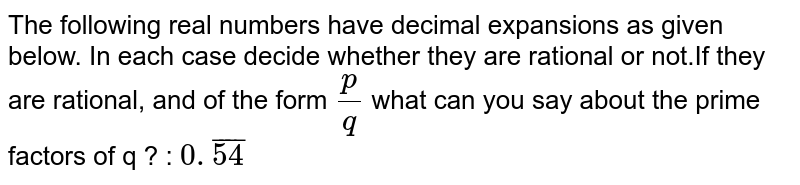 The following real numbers have decimal expansions as given below. In each case decide whether they are rational or not.If they are rational, and of the form `p/q` what can you say about the prime factors of q ? : `0.bar54`