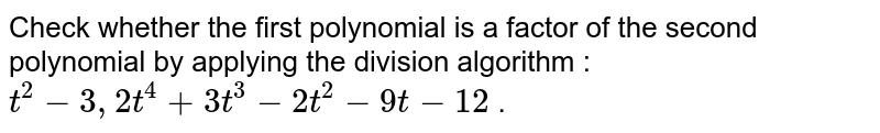 Check whether the first polynomial is a factor of the second polynomial by applying the division algorithm : `t^2-3,2t^4+3t^3-2t^2-9t-12` .