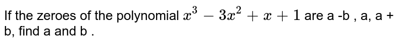 If the zeroes of the polynomial `x^3-3x^2+x+1` are a -b , a, a + b, find a and b .