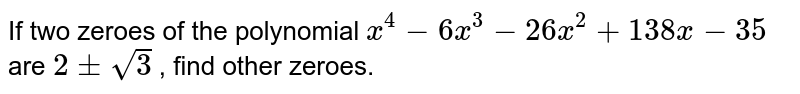 If two zeroes of the polynomial `x^4-6x^3-26x^2+138x-35` are `2+-sqrt3` , find other zeroes.