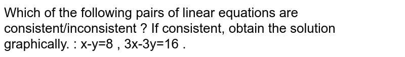 Which of the following pairs of linear equations are consistent/inconsistent ? If consistent, obtain the solution graphically. : x-y=8 , 3x-3y=16 .