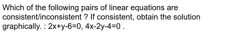Which of the following pairs of linear equations are consistent/inconsistent ? If consistent, obtain the solution graphically. : 2x+y-6=0, 4x-2y-4=0 .