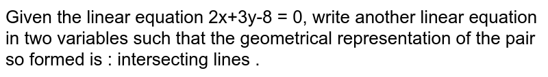 Given the linear equation 2x+3y-8 = 0, write another linear equation in two variables such that the geometrical representation of the pair so formed is : intersecting lines .