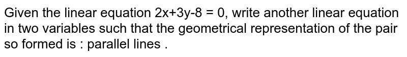 Given the linear equation 2x+3y-8 = 0, write another linear equation in two variables such that the geometrical representation of the pair so formed is : parallel lines .