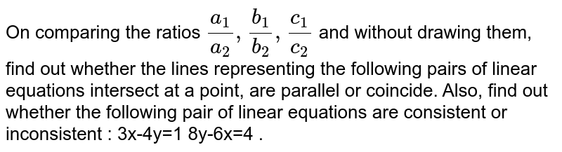 On comparing the ratios `(a_1)/(a_2), (b_1)/(b_2), (c_1)/(c_2)`  and without drawing them, find out whether the lines representing the following pairs of linear equations intersect at a point, are parallel or coincide. Also, find out whether the following pair of linear equations are consistent or inconsistent : 3x-4y=1  8y-6x=4 .
