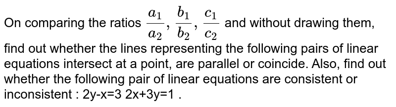 On comparing the ratios `(a_1)/(a_2), (b_1)/(b_2), (c_1)/(c_2)`  and without drawing them, find out whether the lines representing the following pairs of linear equations intersect at a point, are parallel or coincide. Also, find out whether the following pair of linear equations are consistent or inconsistent : 2y-x=3  2x+3y=1 .