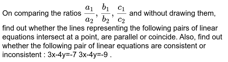 On comparing the ratios `(a_1)/(a_2), (b_1)/(b_2), (c_1)/(c_2)`  and without drawing them, find out whether the lines representing the following pairs of linear equations intersect at a point, are parallel or coincide. Also, find out whether the following pair of linear equations are consistent or inconsistent : 3x-4y=-7  3x-4y=-9 .